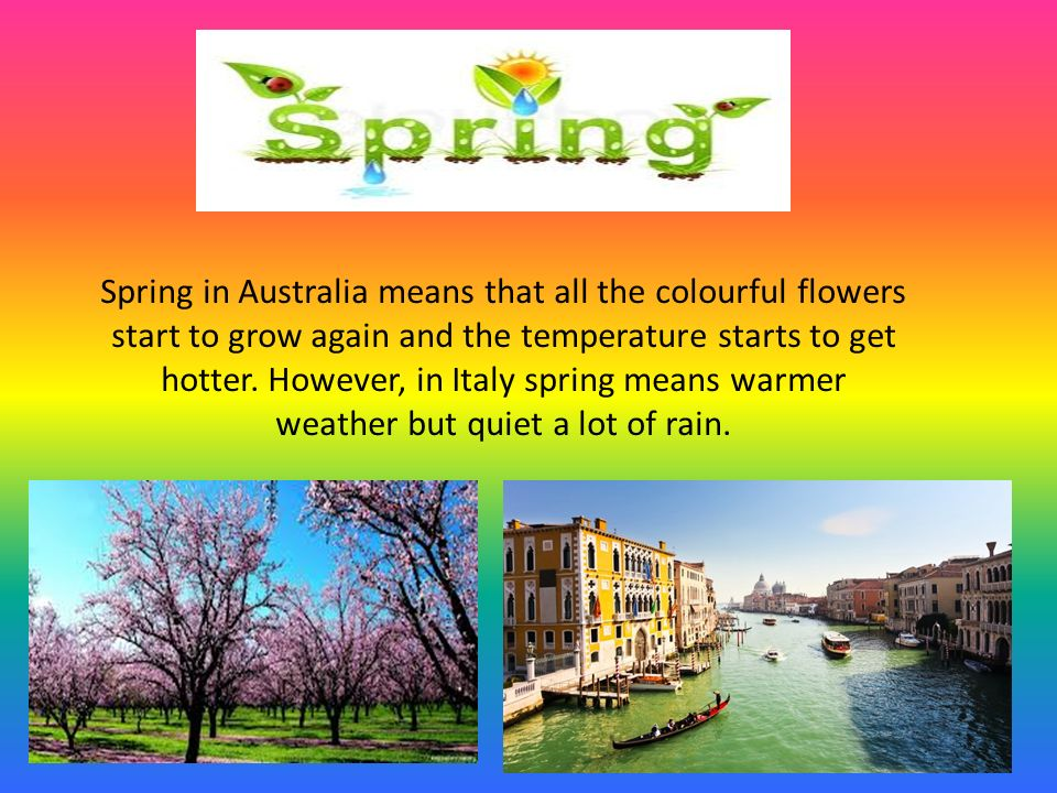 Spring in Australia means that all the colourful flowers start to grow again and the temperature starts to get hotter.