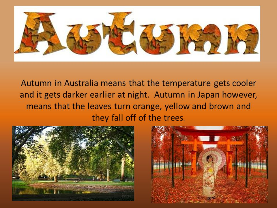 Autumn in Australia means that the temperature gets cooler and it gets darker earlier at night.