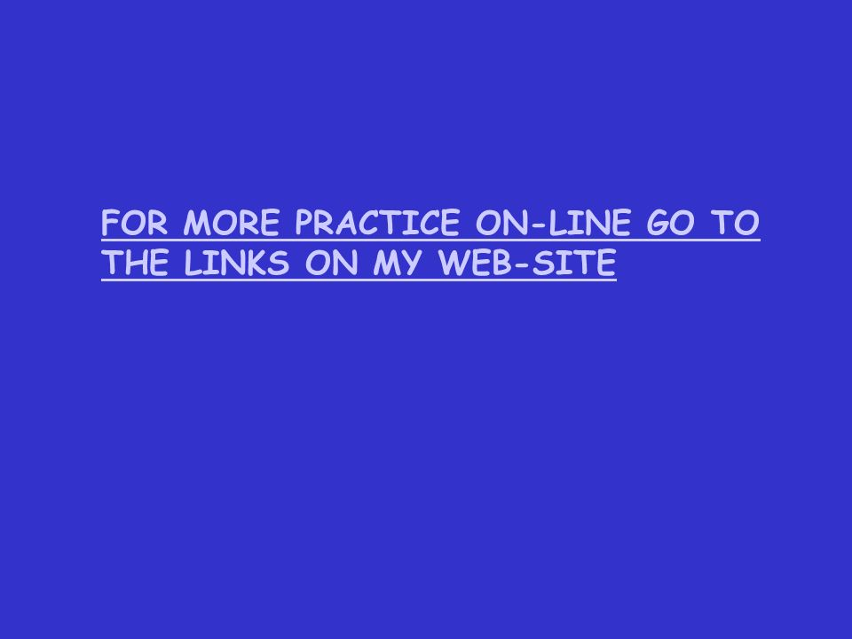 FOR MORE PRACTICE ON-LINE GO TO THE LINKS ON MY WEB-SITE