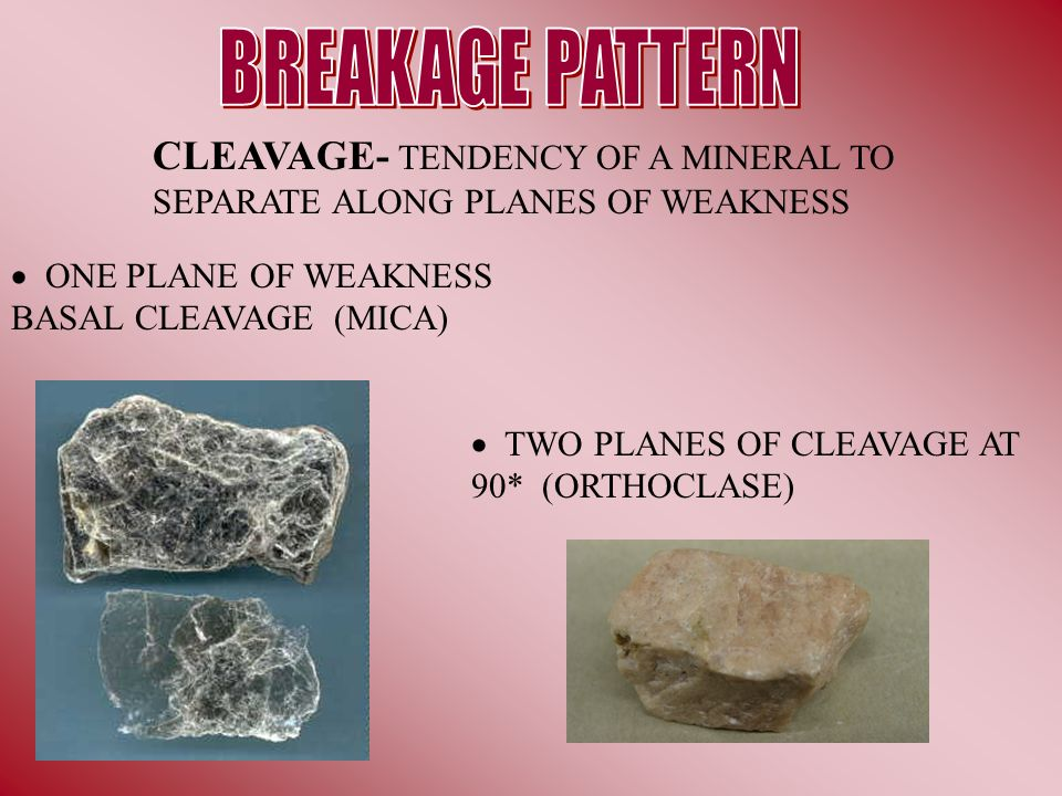 BREAKAGE PATTERN CLEAVAGE- TENDENCY OF A MINERAL TO SEPARATE ALONG PLANES OF WEAKNESS.  ONE PLANE OF WEAKNESS BASAL CLEAVAGE (MICA)