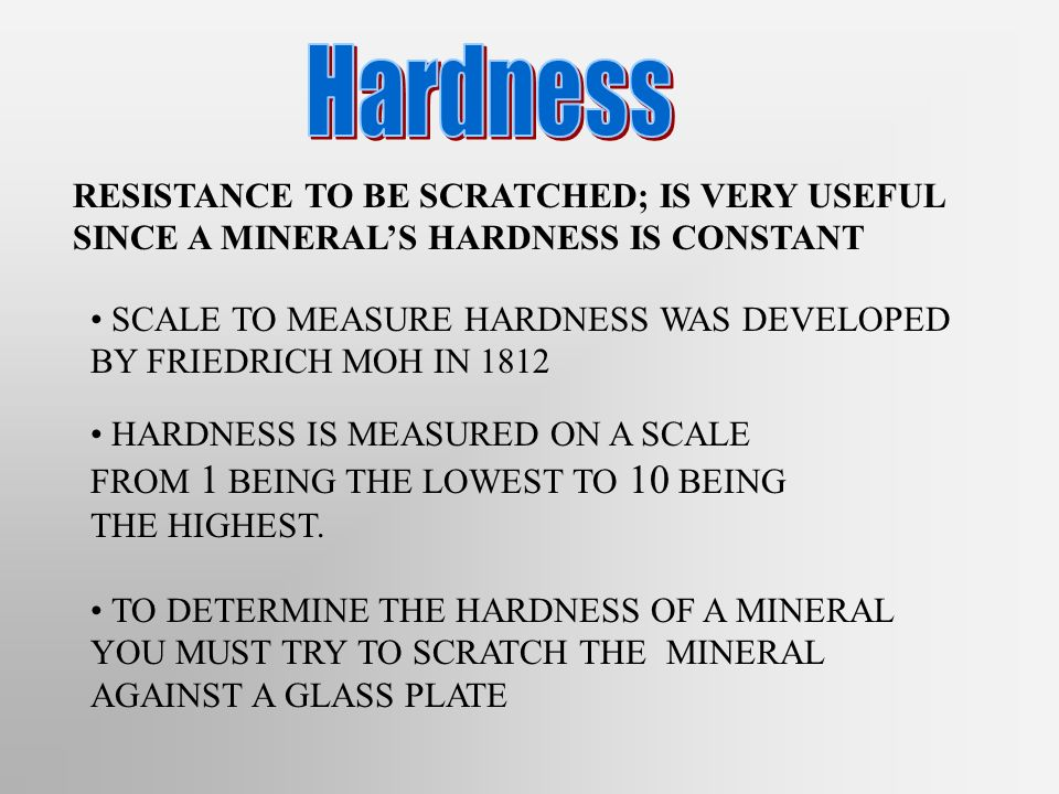 Hardness RESISTANCE TO BE SCRATCHED; IS VERY USEFUL SINCE A MINERAL'S HARDNESS IS CONSTANT.