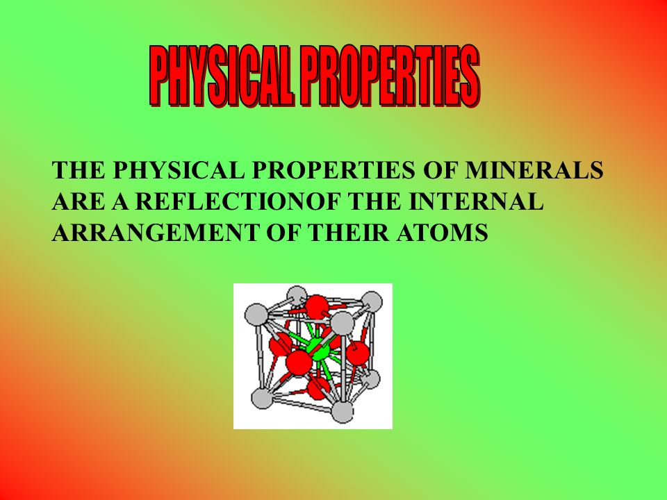 PHYSICAL PROPERTIES THE PHYSICAL PROPERTIES OF MINERALS ARE A REFLECTIONOF THE INTERNAL ARRANGEMENT OF THEIR ATOMS.