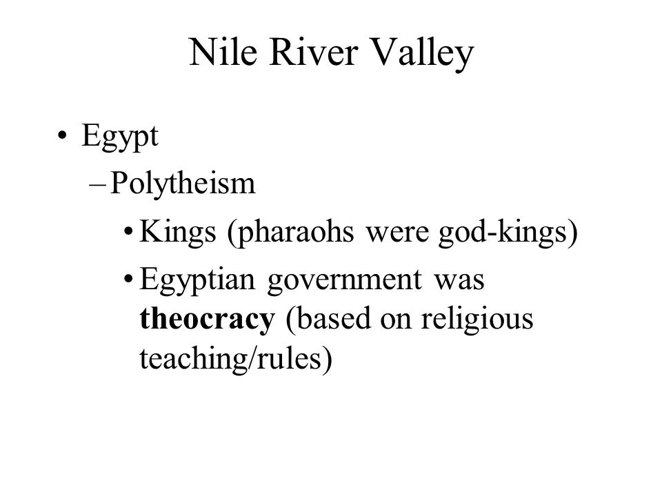 Nile River Valley Egypt Polytheism Kings (pharaohs were god-kings)