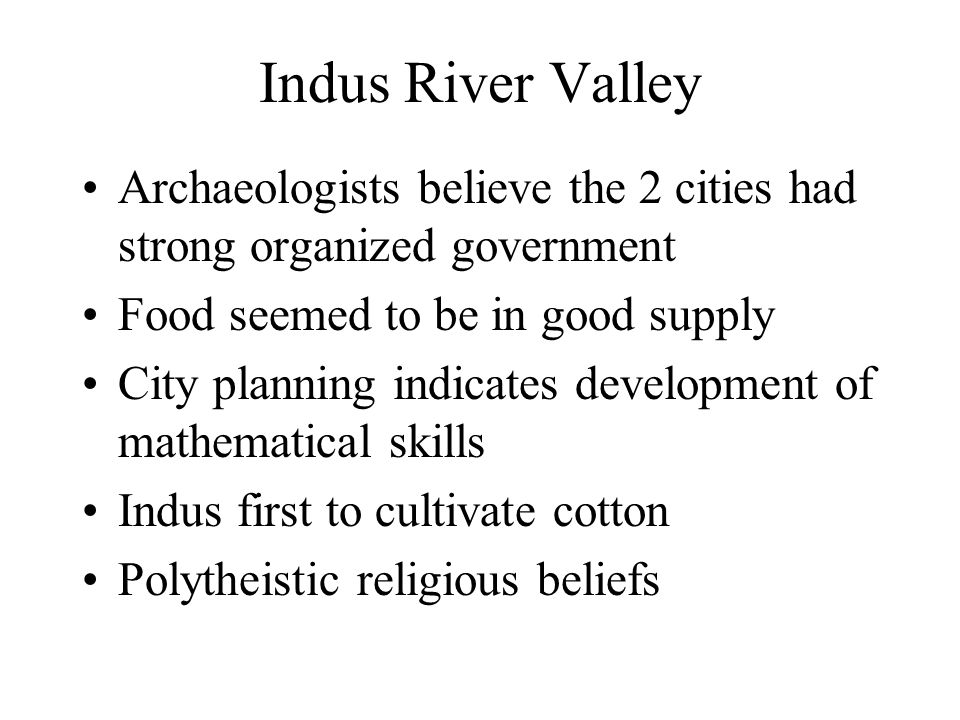 Indus River Valley Archaeologists believe the 2 cities had strong organized government. Food seemed to be in good supply.