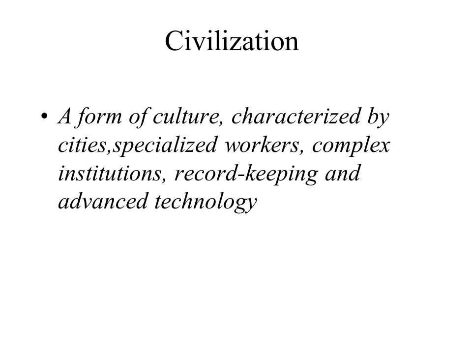 Civilization A form of culture, characterized by cities,specialized workers, complex institutions, record-keeping and advanced technology.