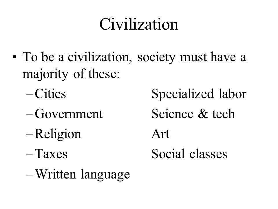 Civilization To be a civilization, society must have a majority of these: Cities Specialized labor.