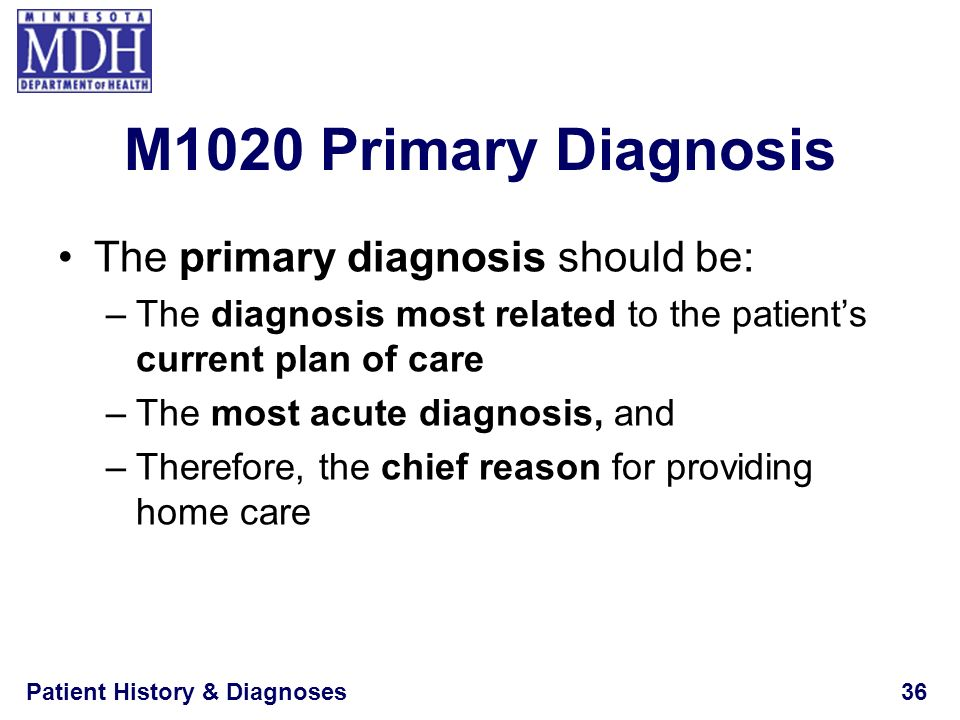 M1020 Primary Diagnosis The primary diagnosis should be: