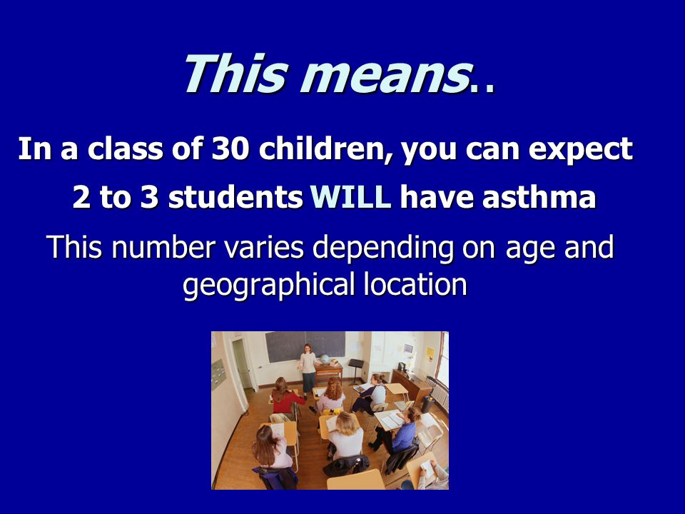 This means.. In a class of 30 children, you can expect. 2 to 3 students WILL have asthma.