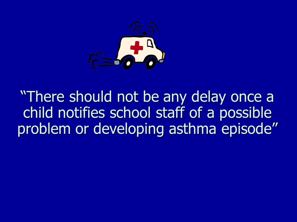 There should not be any delay once a child notifies school staff of a possible problem or developing asthma episode