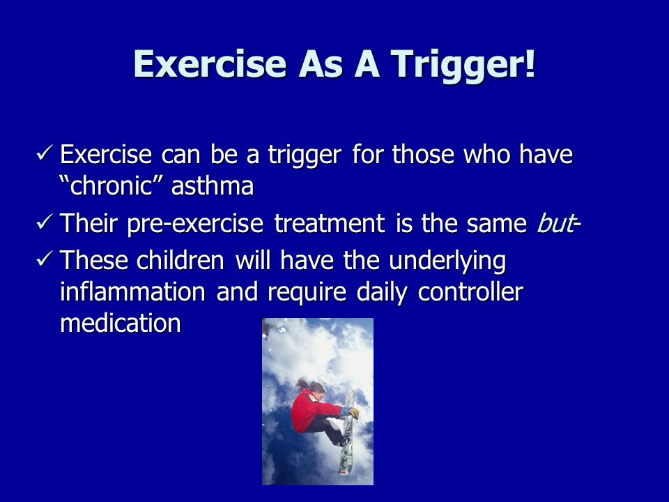Exercise As A Trigger! Exercise can be a trigger for those who have chronic asthma. Their pre-exercise treatment is the same but-