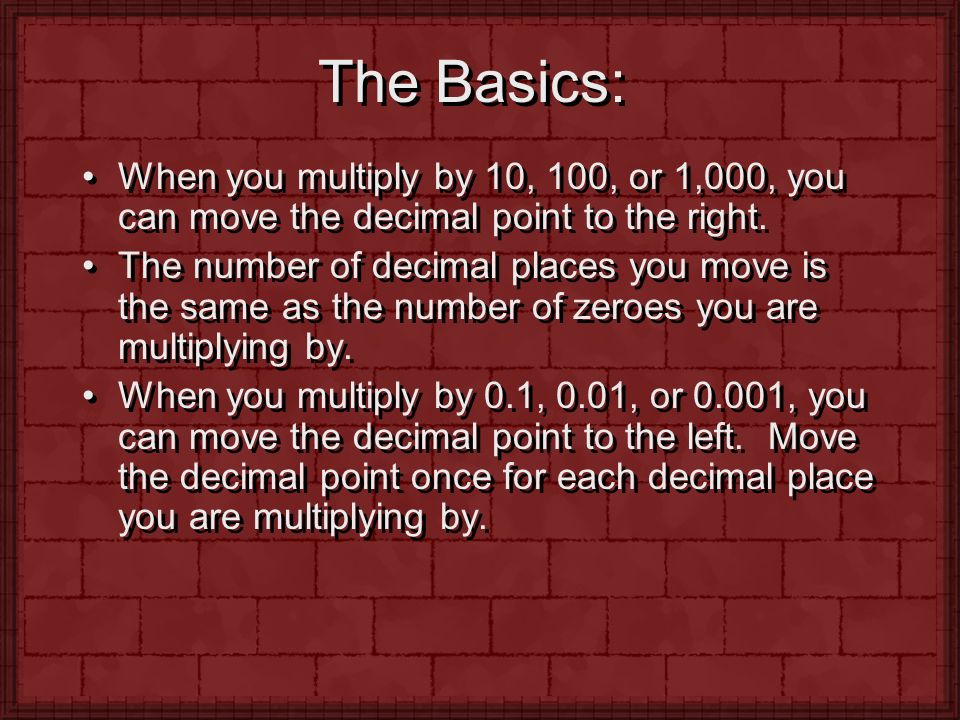 The Basics: When you multiply by 10, 100, or 1,000, you can move the decimal point to the right.