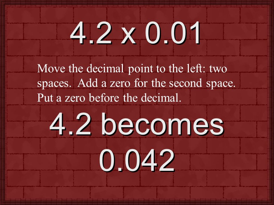 4.2 x 0.01 Move the decimal point to the left: two spaces. Add a zero for the second space. Put a zero before the decimal.