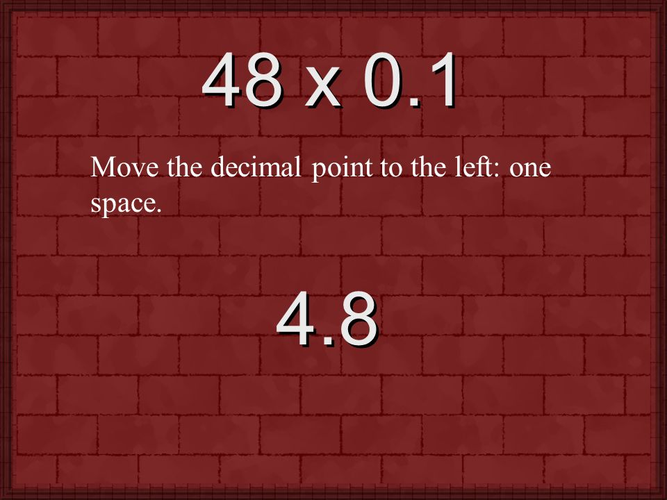 48 x 0.1 Move the decimal point to the left: one space. 4.8