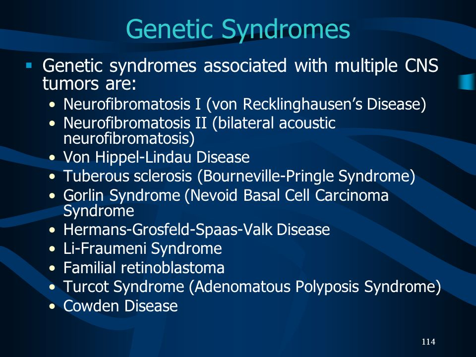 Genetic Syndromes Genetic syndromes associated with multiple CNS tumors are: Neurofibromatosis I (von Recklinghausen's Disease)