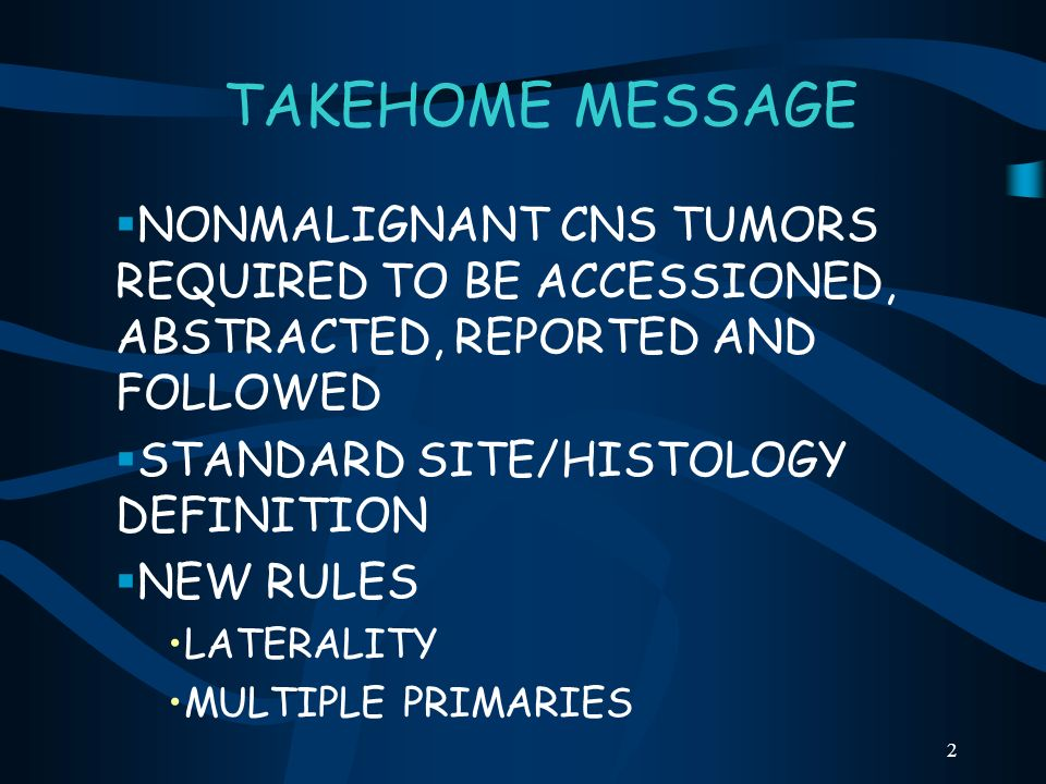 TAKEHOME MESSAGE NONMALIGNANT CNS TUMORS REQUIRED TO BE ACCESSIONED, ABSTRACTED, REPORTED AND FOLLOWED.
