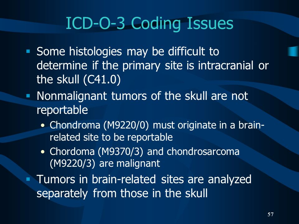 ICD-O-3 Coding Issues Some histologies may be difficult to determine if the primary site is intracranial or the skull (C41.0)