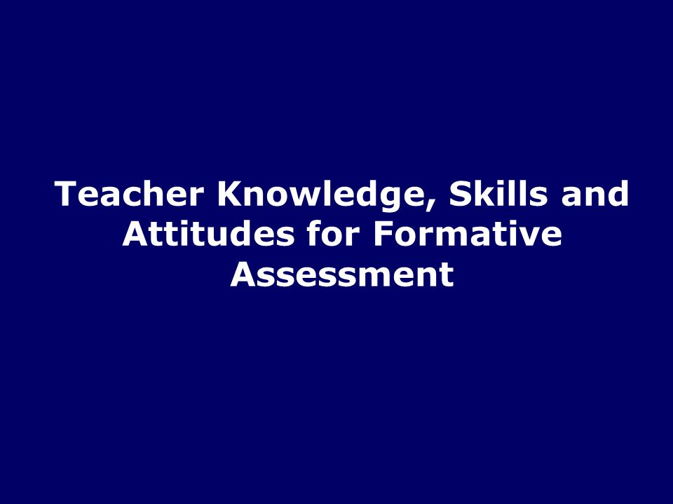 Teacher Knowledge, Skills and Attitudes for Formative Assessment