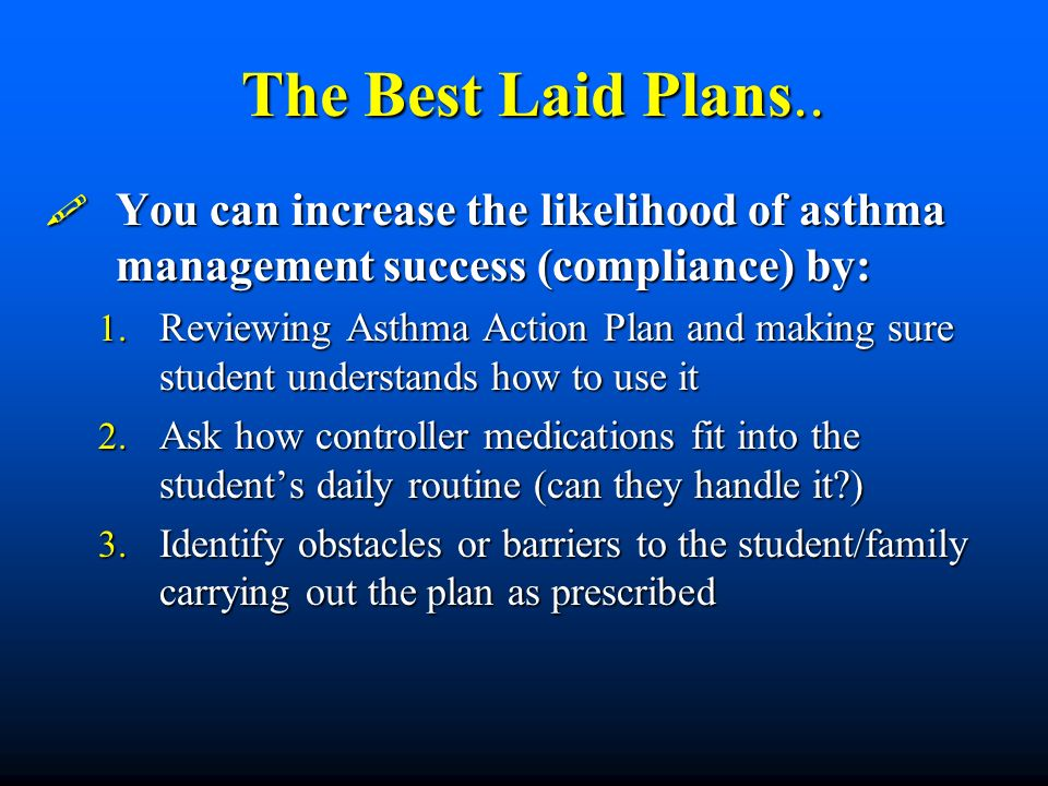 The Best Laid Plans.. You can increase the likelihood of asthma management success (compliance) by: