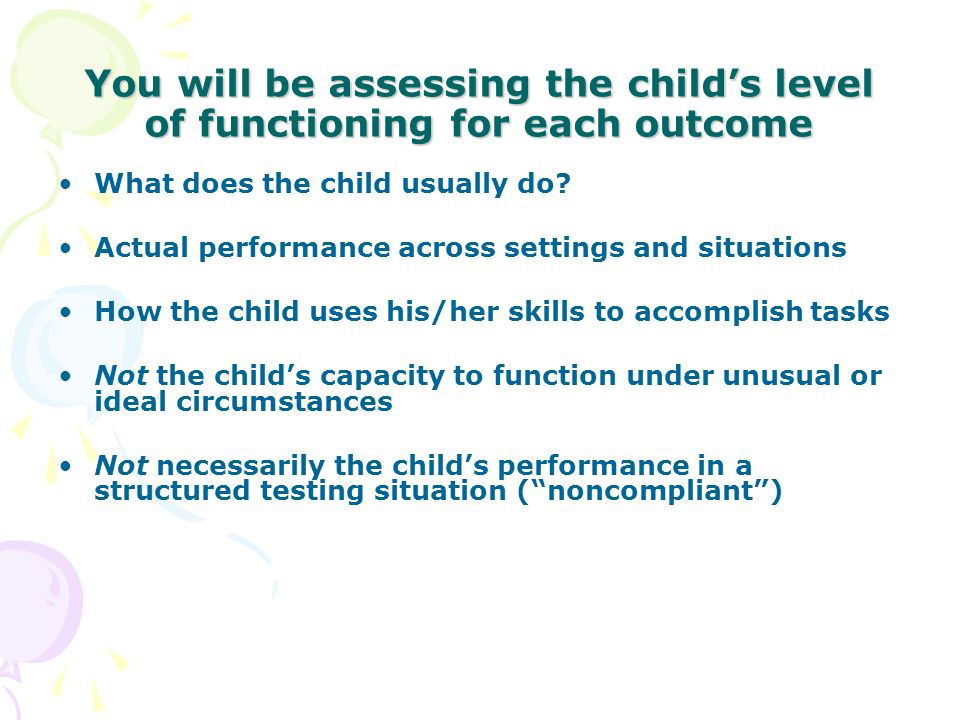 You will be assessing the child's level of functioning for each outcome