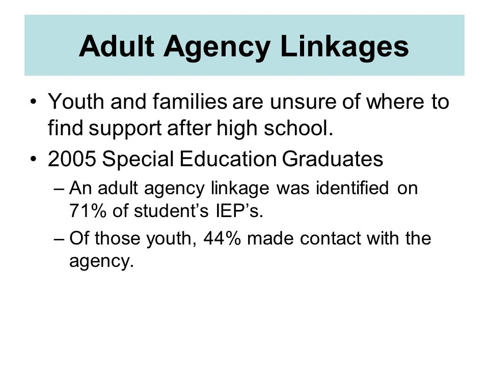 Adult Agency Linkages Youth and families are unsure of where to find support after high school. 2005 Special Education Graduates.