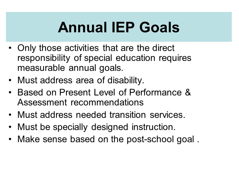 Annual IEP Goals Only those activities that are the direct responsibility of special education requires measurable annual goals.
