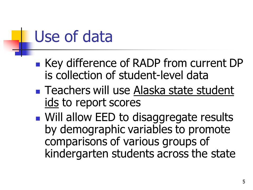 Use of data Key difference of RADP from current DP is collection of student-level data. Teachers will use Alaska state student ids to report scores.