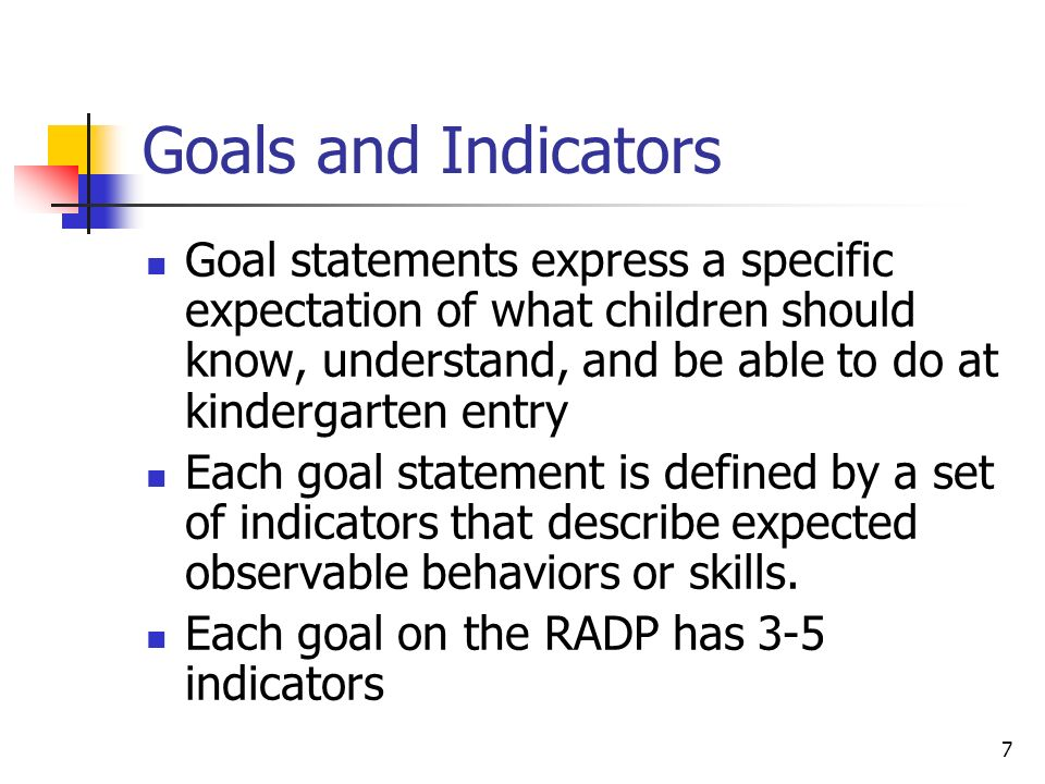 Goals and Indicators Goal statements express a specific expectation of what children should know, understand, and be able to do at kindergarten entry.
