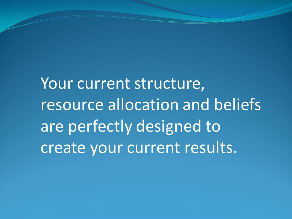Your current structure, resource allocation and beliefs are perfectly designed to create your current results.