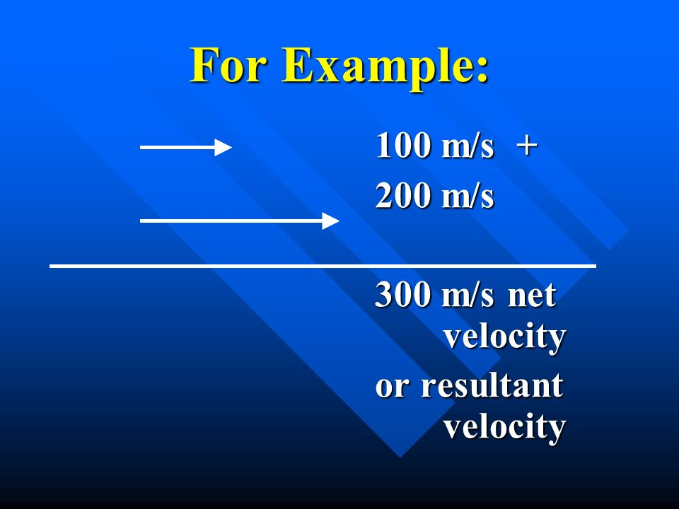 For Example: 200 m/s 300 m/s net velocity or resultant velocity