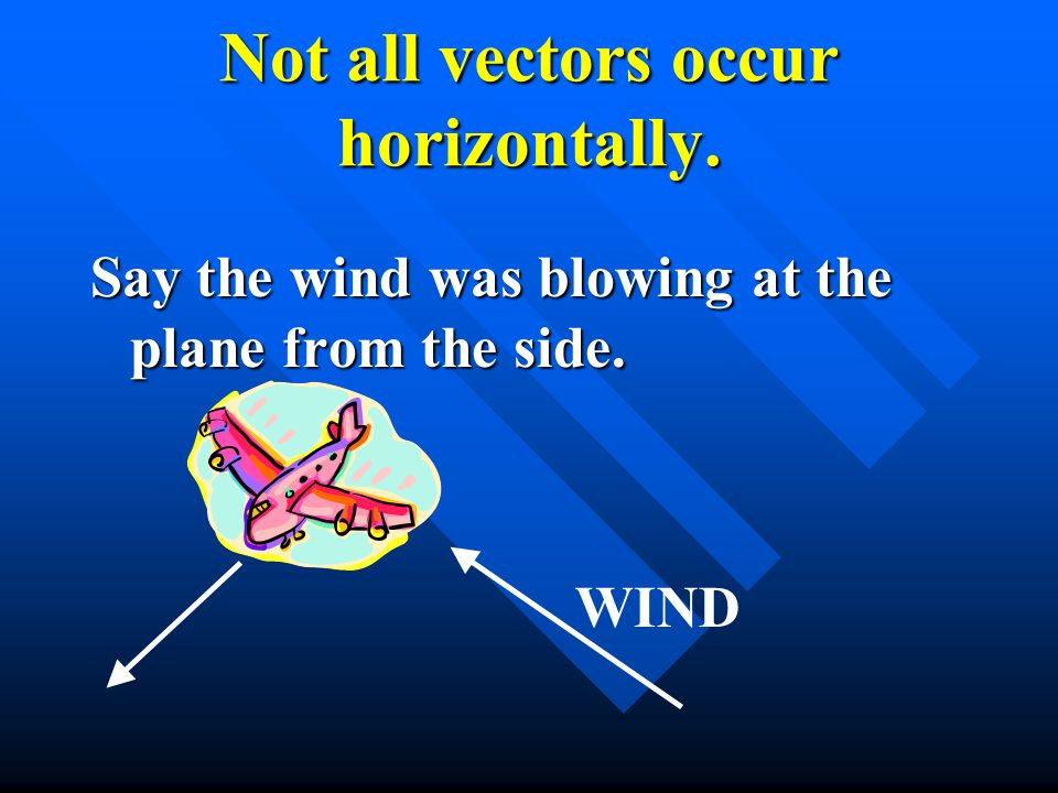 Not all vectors occur horizontally.