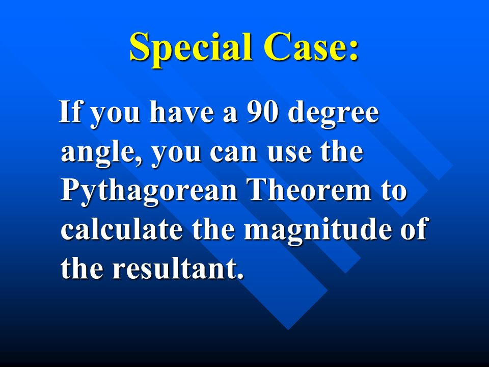 Special Case: If you have a 90 degree angle, you can use the Pythagorean Theorem to calculate the magnitude of the resultant.