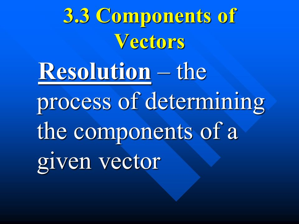 3.3 Components of Vectors Resolution – the process of determining the components of a given vector