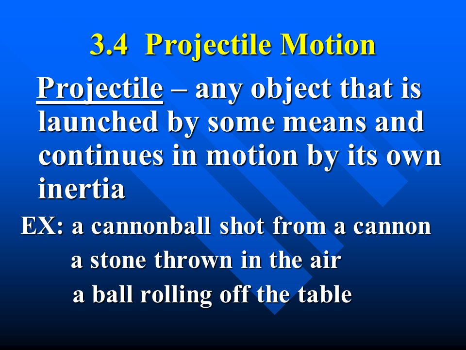 3.4 Projectile Motion Projectile – any object that is launched by some means and continues in motion by its own inertia.