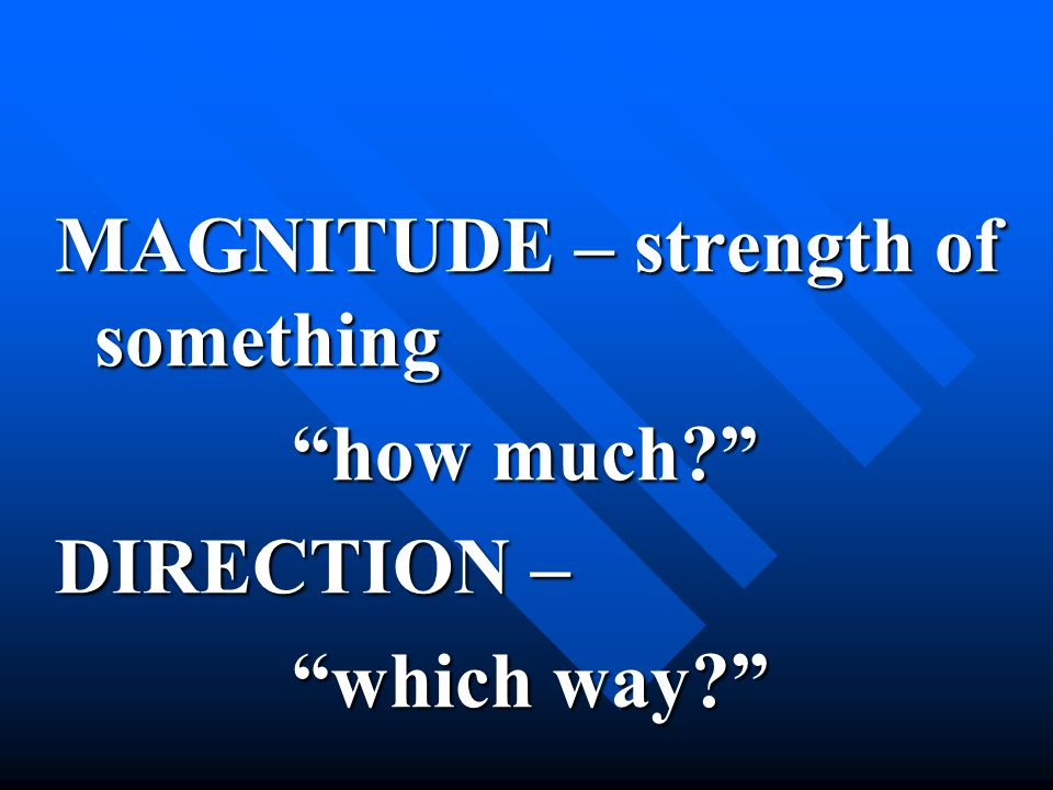 MAGNITUDE – strength of something