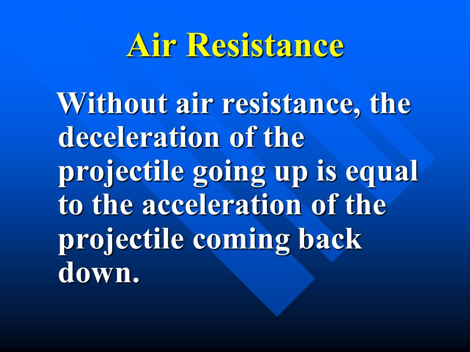 Air Resistance Without air resistance, the deceleration of the projectile going up is equal to the acceleration of the projectile coming back down.