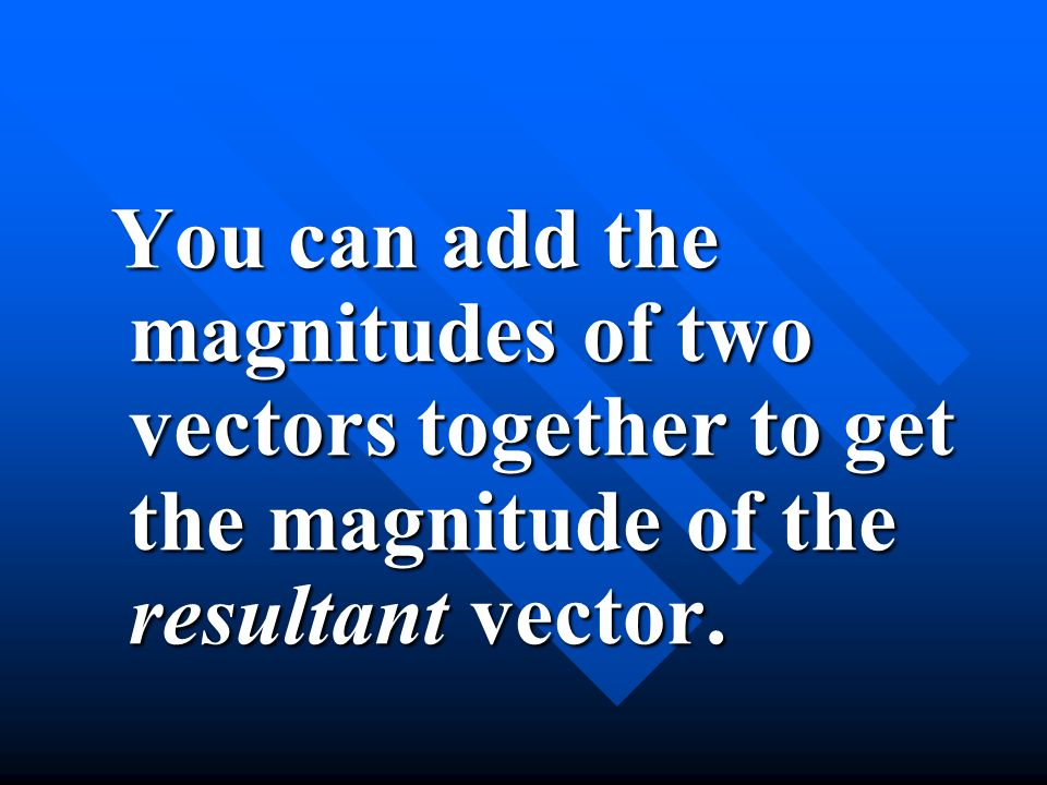 You can add the magnitudes of two vectors together to get the magnitude of the resultant vector.