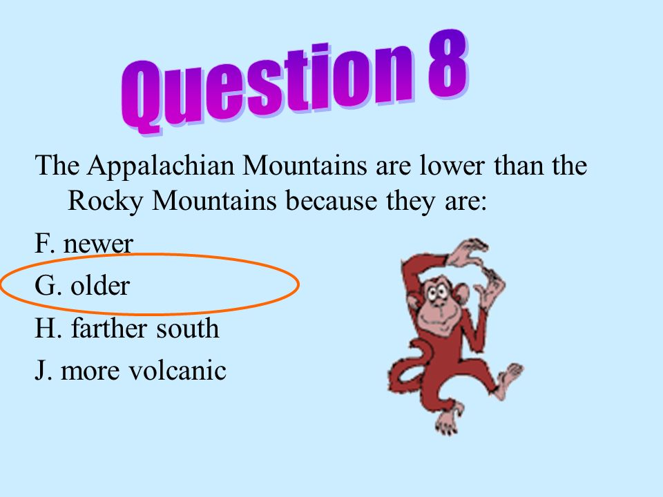 Question 8 The Appalachian Mountains are lower than the Rocky Mountains because they are: F. newer.