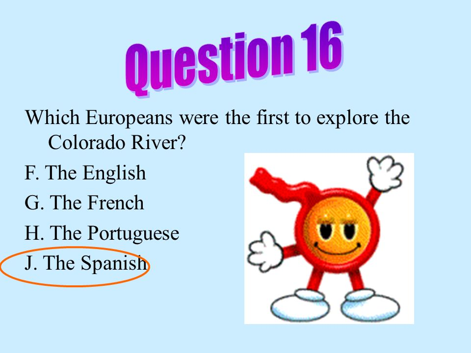 Question 16 Which Europeans were the first to explore the Colorado River F. The English. G. The French.