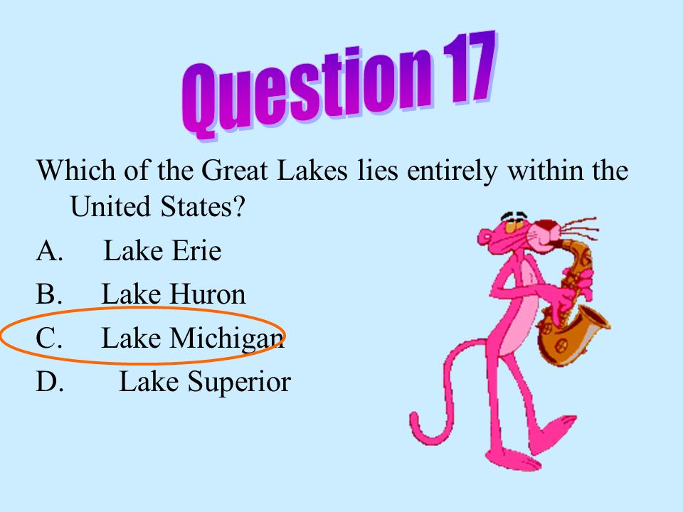 Question 17 Which of the Great Lakes lies entirely within the United States A. Lake Erie. B. Lake Huron.