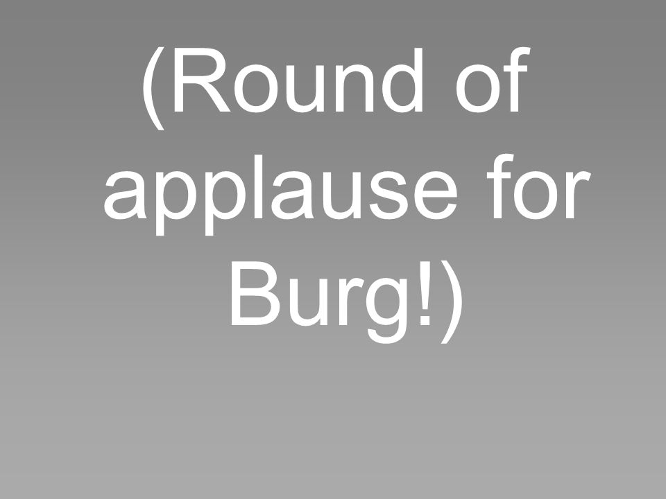 (Round of applause for Burg!)