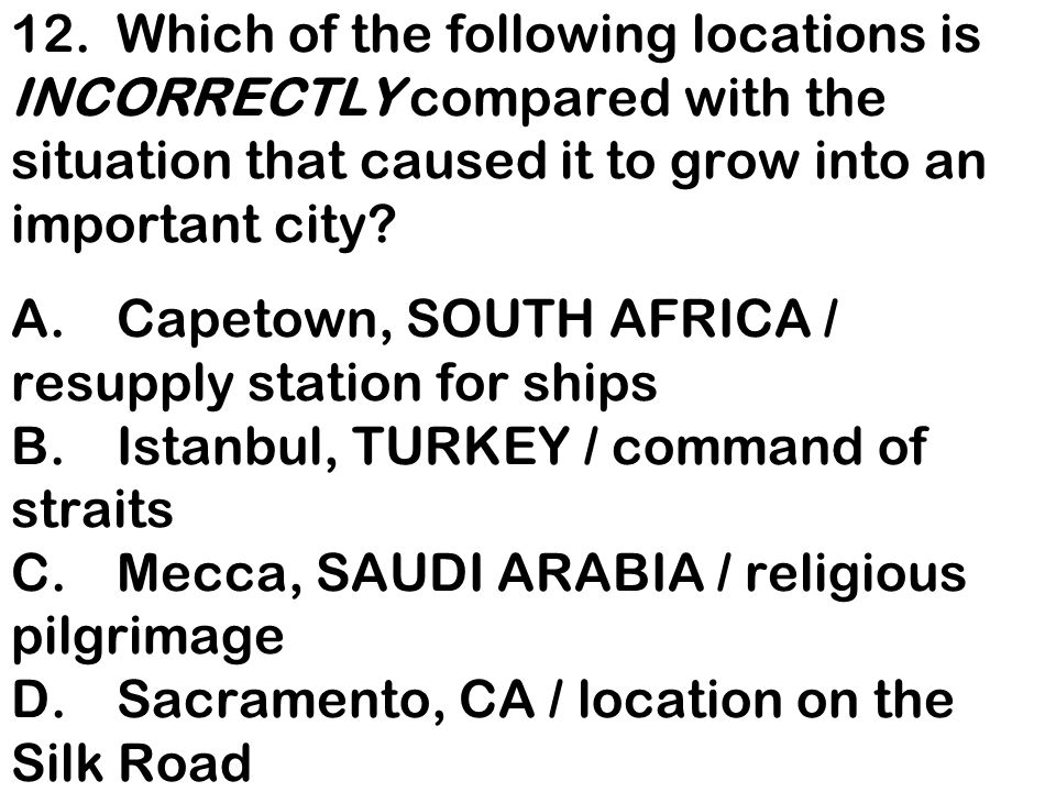 12. Which of the following locations is INCORRECTLY compared with the situation that caused it to grow into an important city.