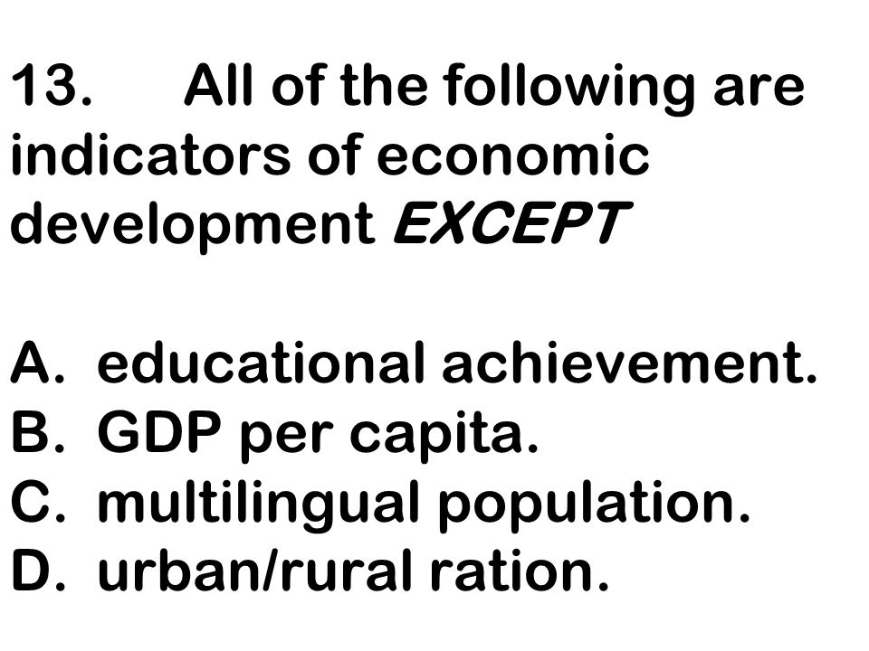 13. All of the following are indicators of economic development EXCEPT A. educational achievement.