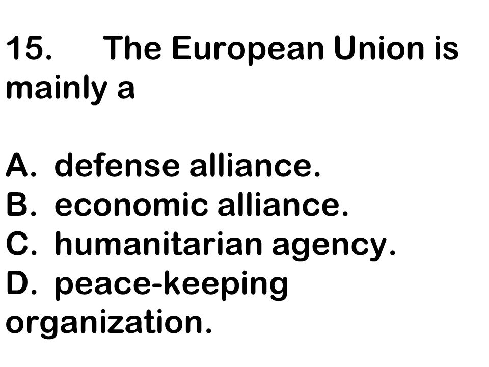 15. The European Union is mainly a A. defense alliance. B