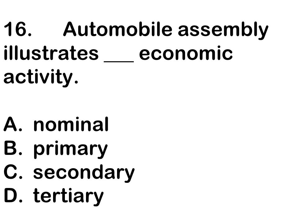 16. Automobile assembly illustrates ___ economic activity.