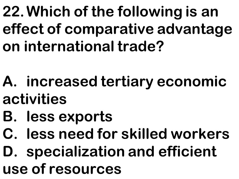 22. Which of the following is an effect of comparative advantage on international trade.