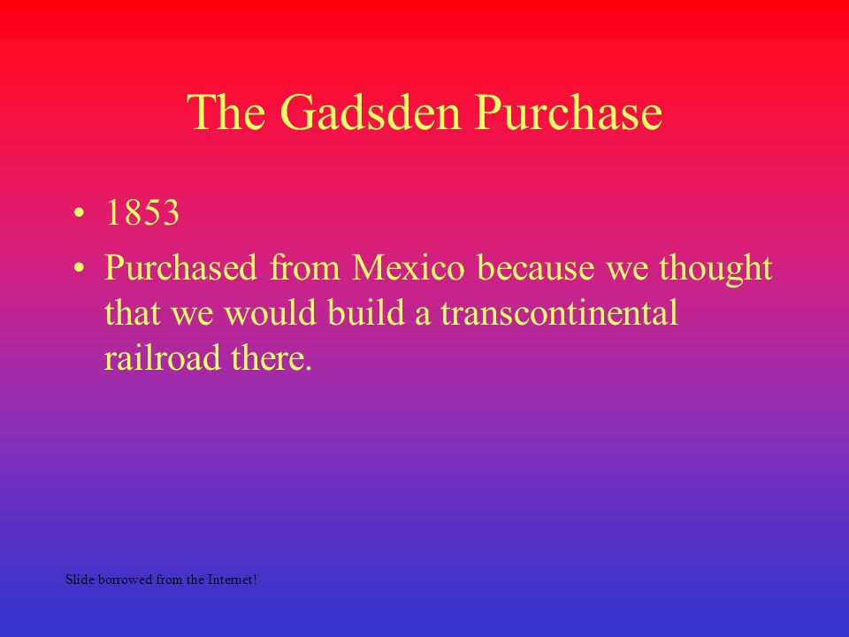 The Gadsden Purchase 1853. Purchased from Mexico because we thought that we would build a transcontinental railroad there.