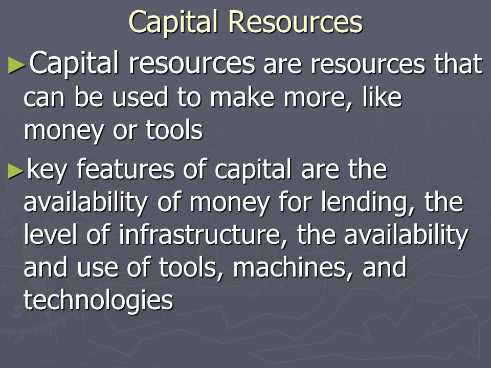 Capital Resources Capital resources are resources that can be used to make more, like money or tools.