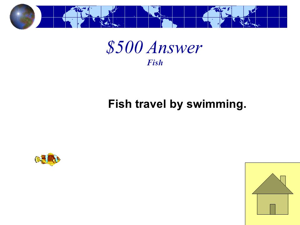 $500 Answer Fish Fish travel by swimming.