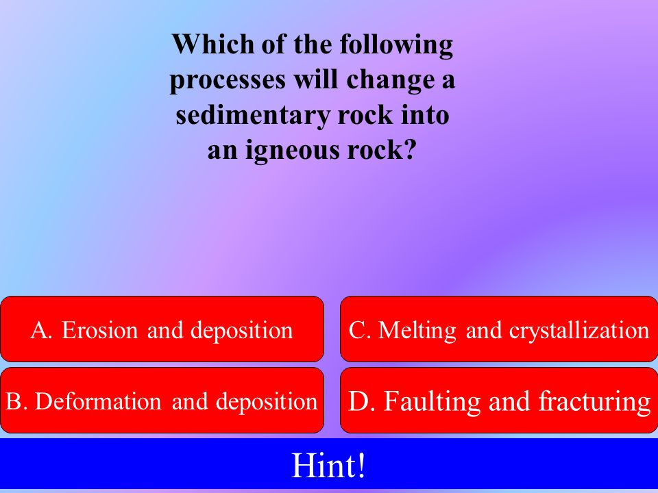 Which of the following processes will change a sedimentary rock into an igneous rock