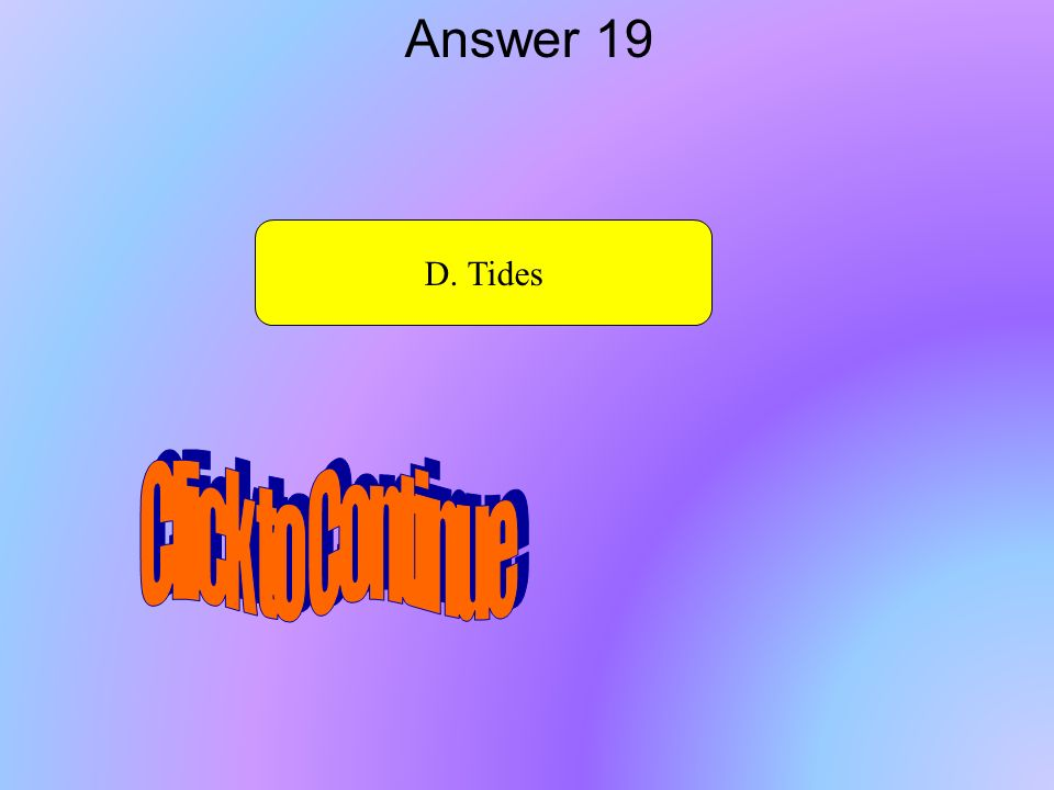 Answer 19 D. Tides Click to Continue